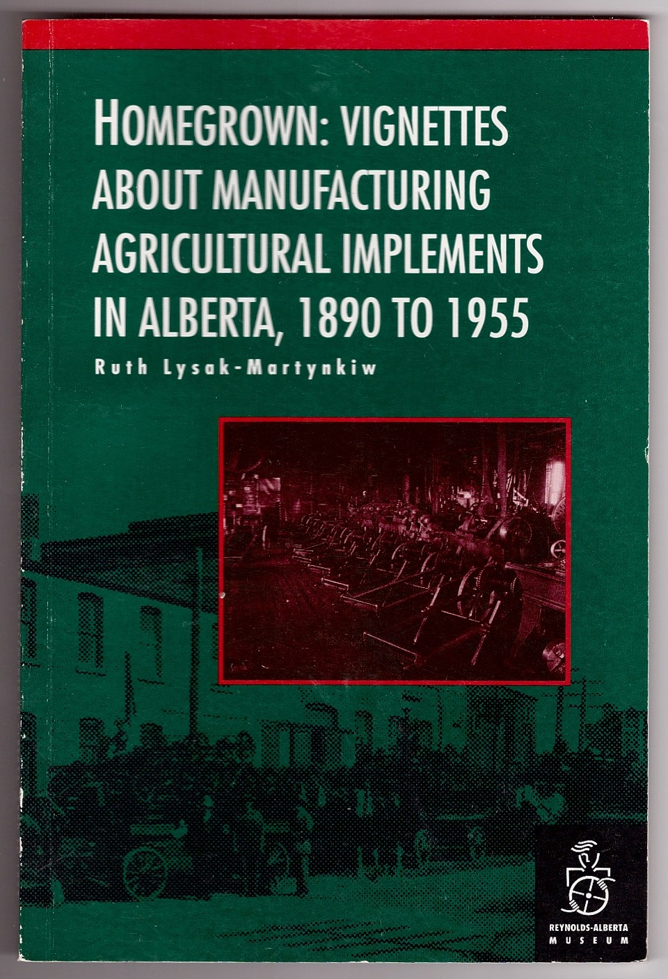Image for Homegrown  Vignettes About Manufacturing Agricultural Implements in Alberta, 1890-1955