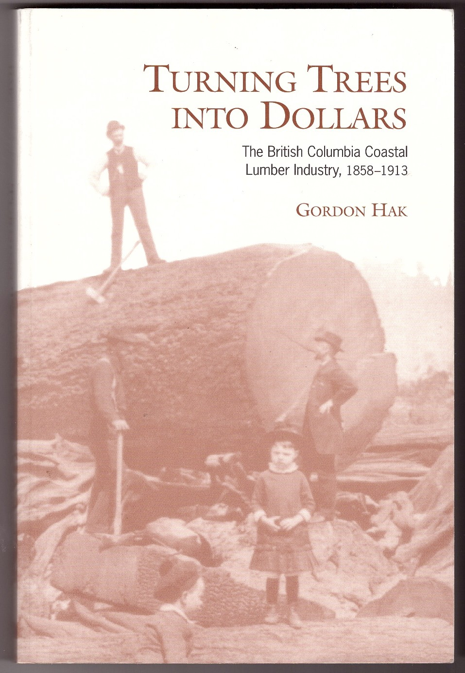Image for Turning Trees Into Dollars The British Columbia Coastal Lumber Industry, 1858-1913