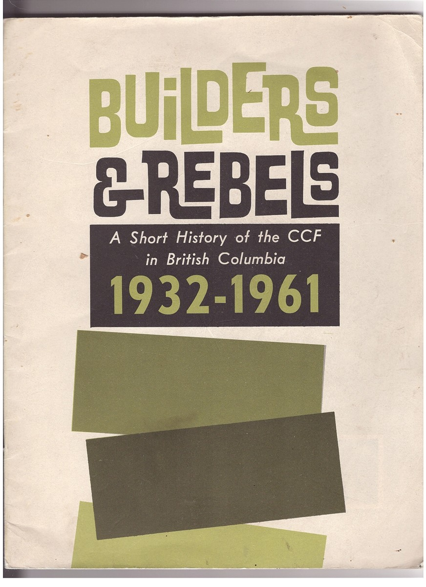 Image for Builders & Rebels A Short History of the CCF in British Columbia 1932 - 1961
