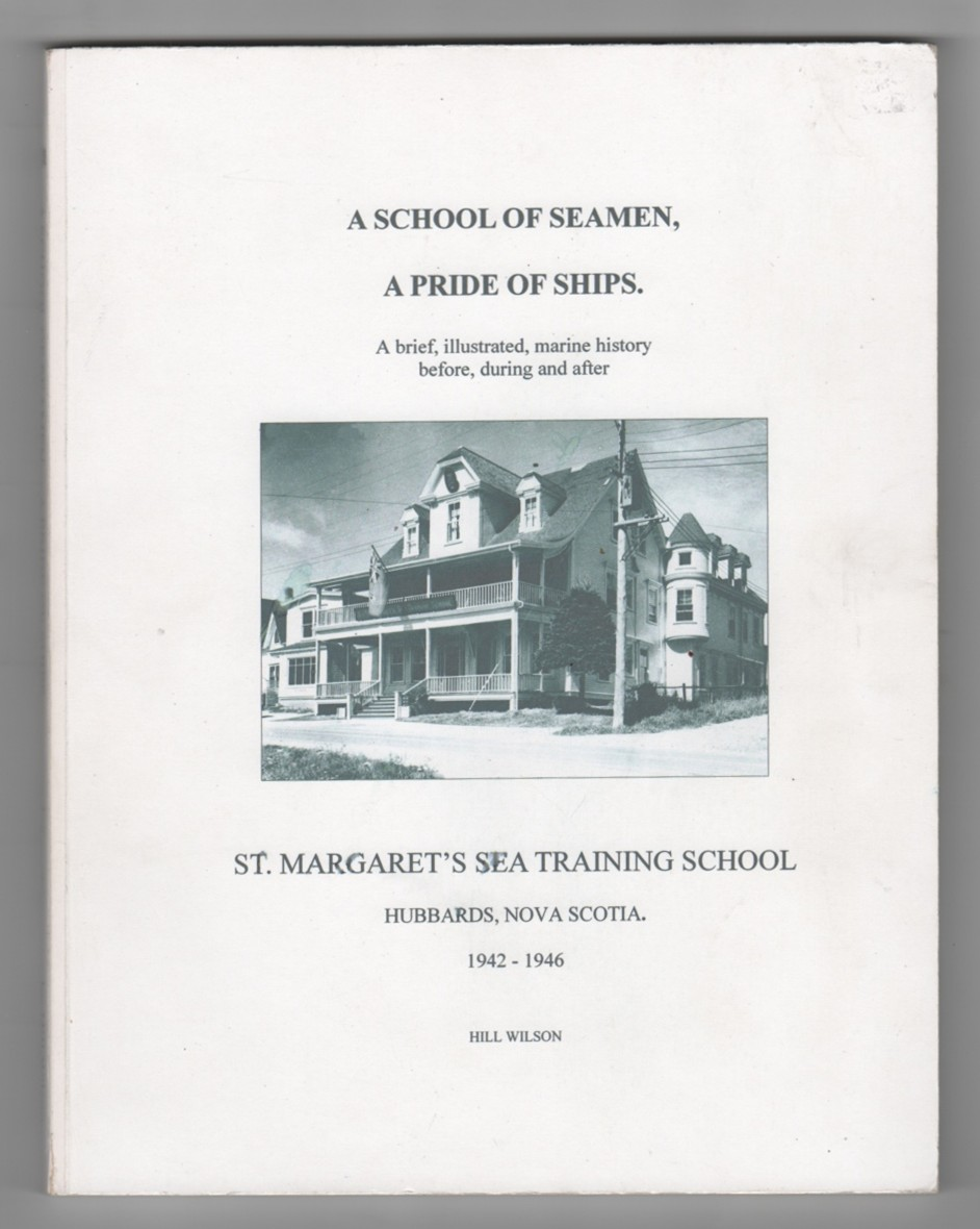 Image for A School of Seamen, A Pride of Ships, a brief illustrated, marine history before, during and after  St. Margaret's Sea Training School Hubbards, Nova Scotia 1942 - 1946