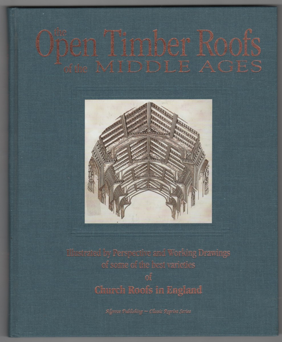 Image for The Open Timber Roofs of the Middle Ages  Illustrated By Perspective and Working Drawings of Some of the Best Varieties of Church Roofs